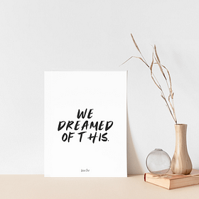 We Dreamed Of This Print